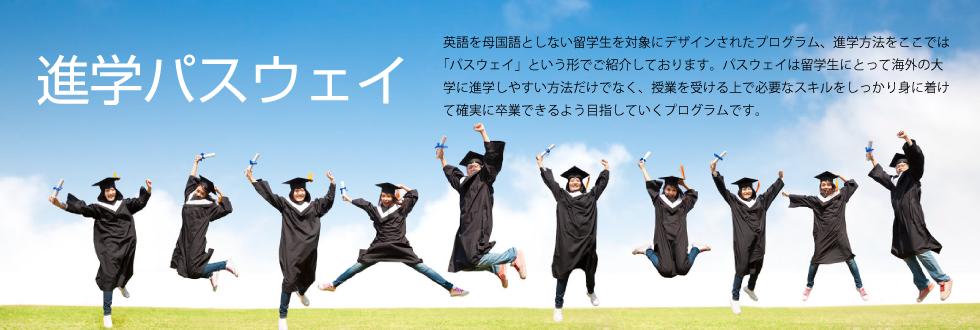 進学パスウェイプログラム 英語を母国語としない留学生を対象にデザインされたプログラム、進学方法をここでは「パスウェイ」という形でご紹介しております。パスウェイは留学生にとって海外の大学に進学しやすい方法だけでなく、授業を受ける上で必要なスキルをしっかり身に着けて確実に卒業できるよう目指していくプログラムです。